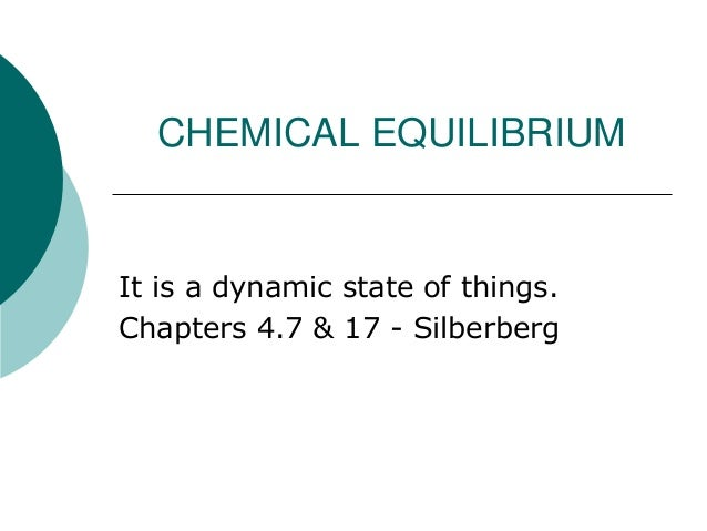CHEMICAL EQUILIBRIUM  It is a dynamic state of things. Chapters 4.7 & 17 - Silberberg