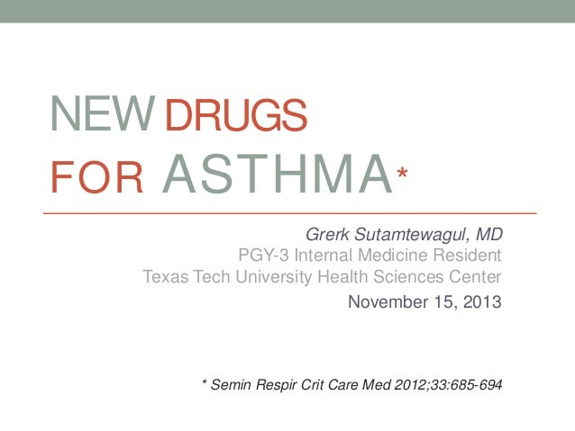 NEW DRUGS FOR ASTHMA* Grerk Sutamtewagul, MD PGY-3 Internal Medicine Resident Texas Tech University Health Sciences Center...