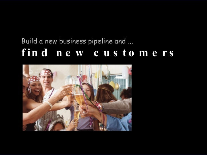 Build a new business pipeline and ...  find new customers