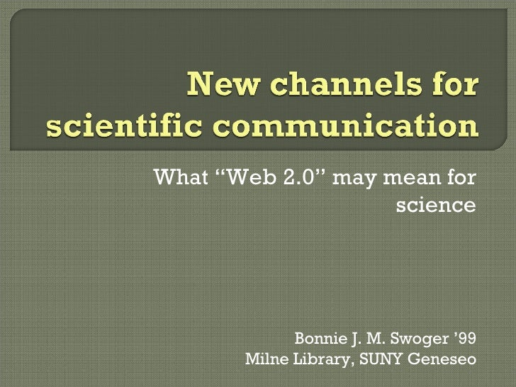"""What """"Web 2.0"""" may mean for science Bonnie J. M. Swoger '99 Milne Library, SUNY Geneseo"""