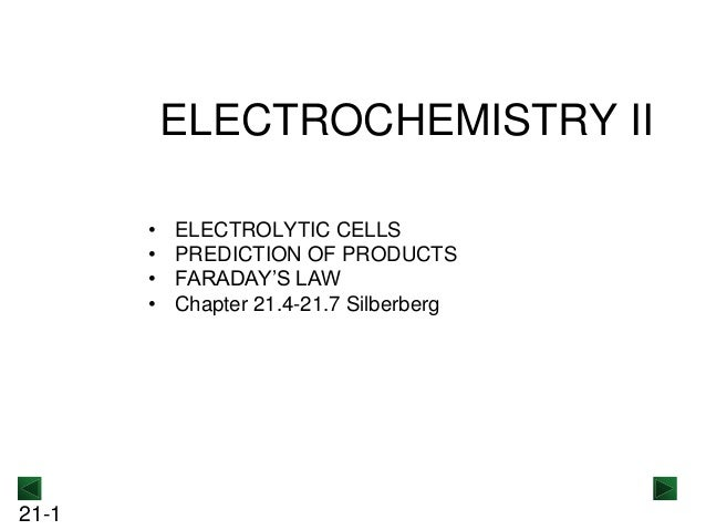 ELECTROCHEMISTRY II • • • •  21-1  ELECTROLYTIC CELLS PREDICTION OF PRODUCTS FARADAY'S LAW Chapter 21.4-21.7 Silberberg