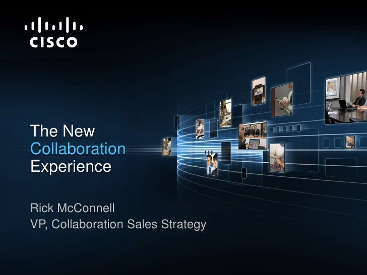 The New Collaboration<br />Experience <br />Rick McConnell<br />VP, Collaboration Sales Strategy<br />