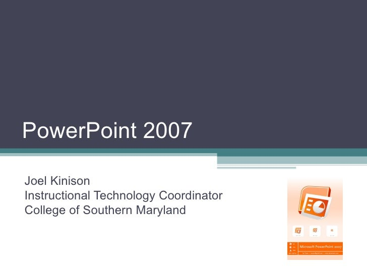 PowerPoint 2007 Joel Kinison Instructional Technology Coordinator College of Southern Maryland