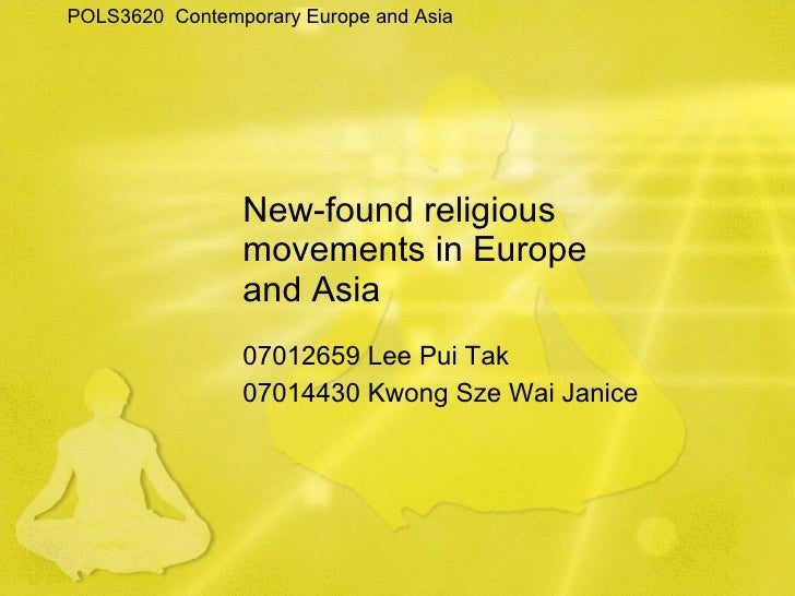 New-found religious movements in Europe and Asia 07012659 Lee Pui Tak 07014430 Kwong Sze Wai Janice POLS3620  Contemporary...