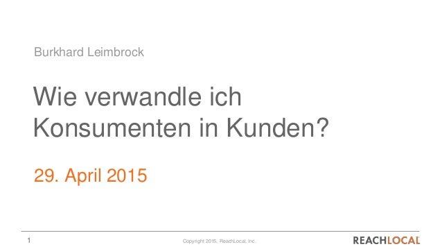 1 Copyright 2015, ReachLocal, Inc. Wie verwandle ich Konsumenten in Kunden? 29. April 2015 Burkhard Leimbrock