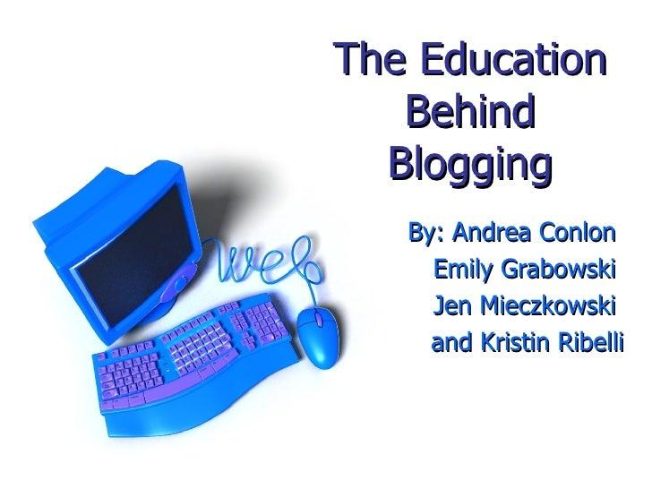 The Education Behind Blogging By: Andrea Conlon  Emily Grabowski  Jen Mieczkowski  and Kristin Ribelli