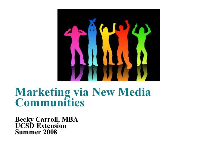 Marketing via New Media Communities Becky Carroll, MBA UCSD Extension Summer 2008