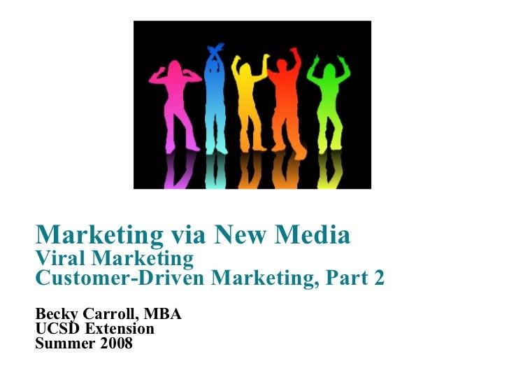 Marketing via New Media Viral Marketing Customer-Driven Marketing, Part 2 Becky Carroll, MBA UCSD Extension Summer 2008