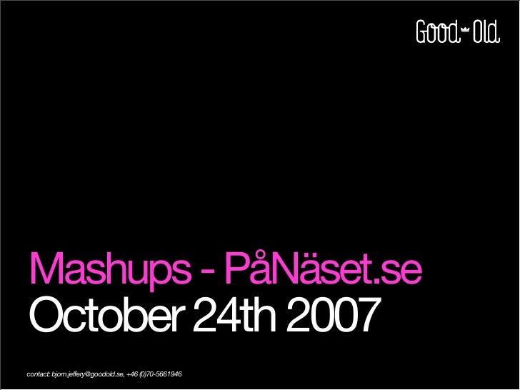 Mashups - PåNäset.se October 24th 2007 contact: bjorn.jeffery@goodold.se, +46 (0)70-5661946