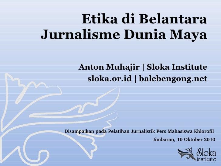 Etika di Belantara Jurnalisme Dunia Maya <ul><li>Anton Muhajir   Sloka Institute </li></ul><ul><li>sloka.or.id   balebengo...