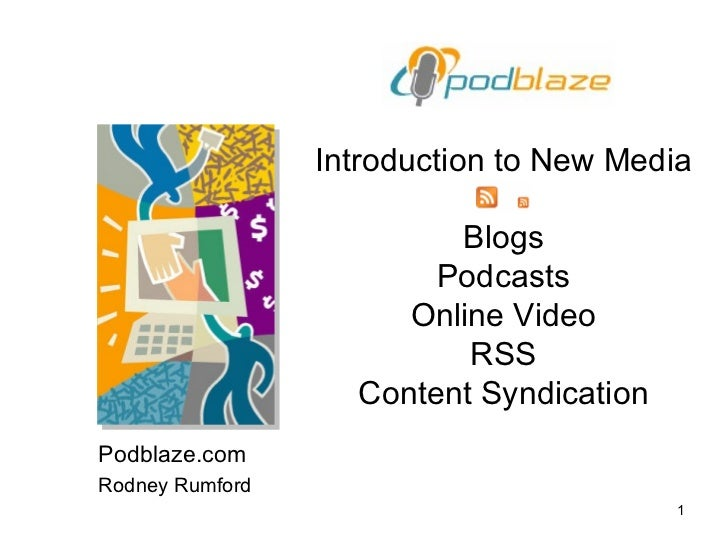 Introduction to New Media Blogs Podcasts Online Video RSS Content Syndication Podblaze.com Rodney Rumford