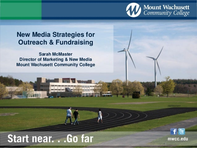 New Media Strategies for Outreach & Fundraising Sarah McMaster Director of Marketing & New Media Mount Wachusett Community...