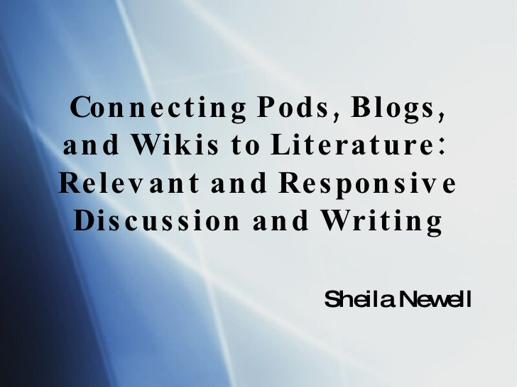 Connecting Pods, Blogs, and Wikis to Literature:  Relevant and Responsive Discussion and Writing Sheila Newell