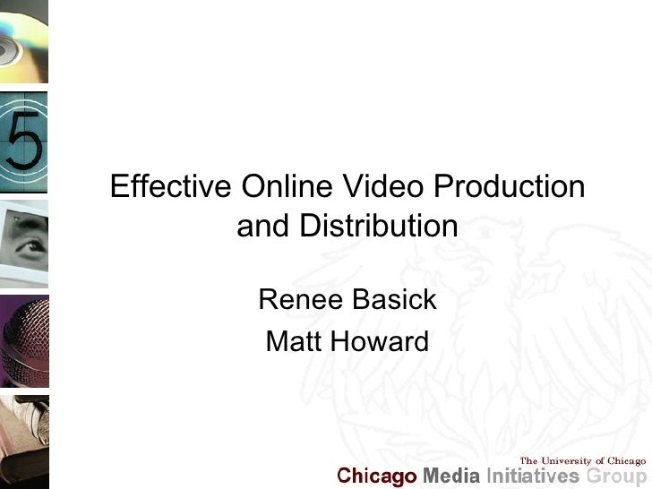Effective Online Video Production and Distribution Renee Basick Matt Howard