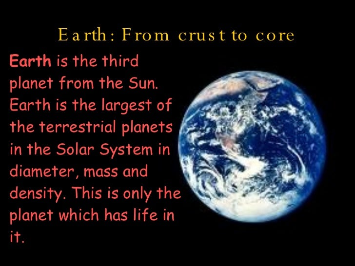 Earth: From crust to core Earth  is the third planet from the Sun. Earth is the largest of the terrestrial planets in the ...