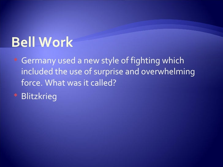 Bell Work <ul><li>Germany used a new style of fighting which included the use of surprise and overwhelming force. What was...