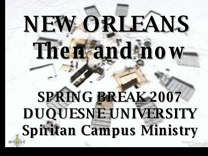 NEW ORLEANS  Then and now SPRING BREAK 2007 DUQUESNE UNIVERSITY Spiritan Campus Ministry