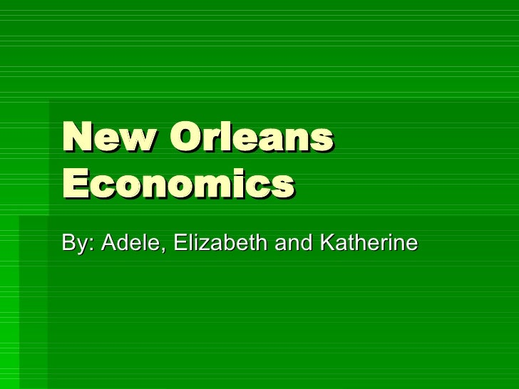 New Orleans Economics By: Adele, Elizabeth and Katherine