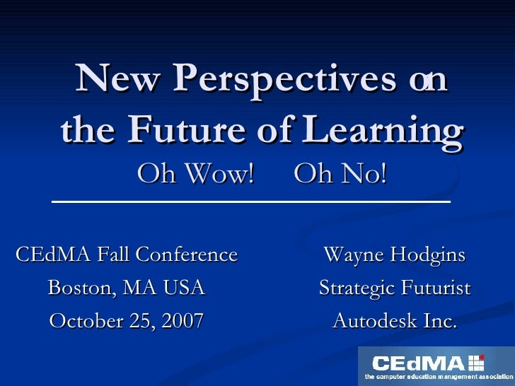 New Perspectives on the Future of Learning Oh Wow!  Oh No! CEdMA Fall Conference Boston, MA USA October 25, 2007 Wayne Hod...