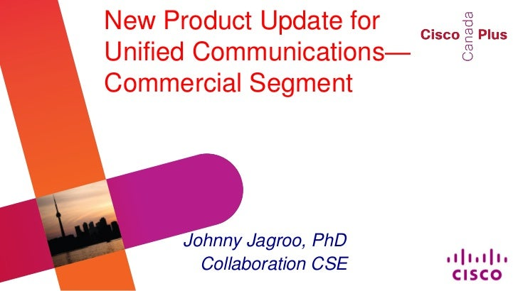 New Product Update forUnified Communications—Commercial Segment     Johnny Jagroo, PhD       Collaboration CSE
