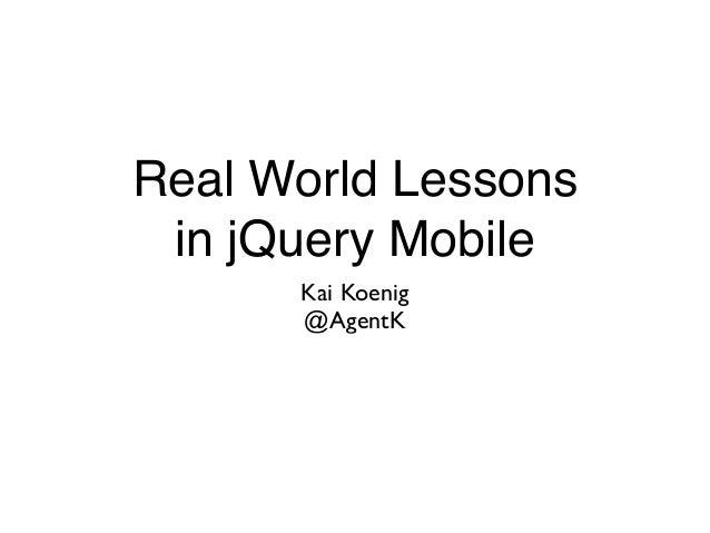 Real World Lessons in jQuery Mobile Kai Koenig  @AgentK