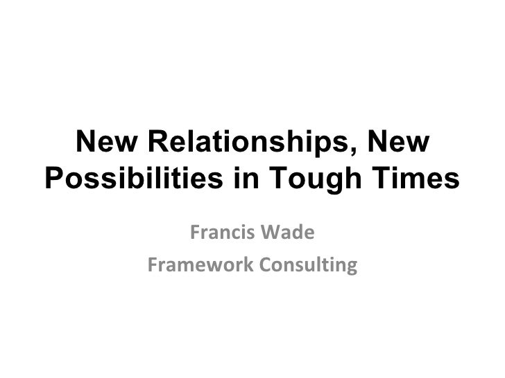 New Relationships, New Possibilities in Tough Times Francis Wade Framework Consulting