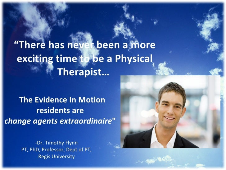 """ There has never been a more exciting time to be a Physical Therapist…  The Evidence In Motion residents are  change agen..."