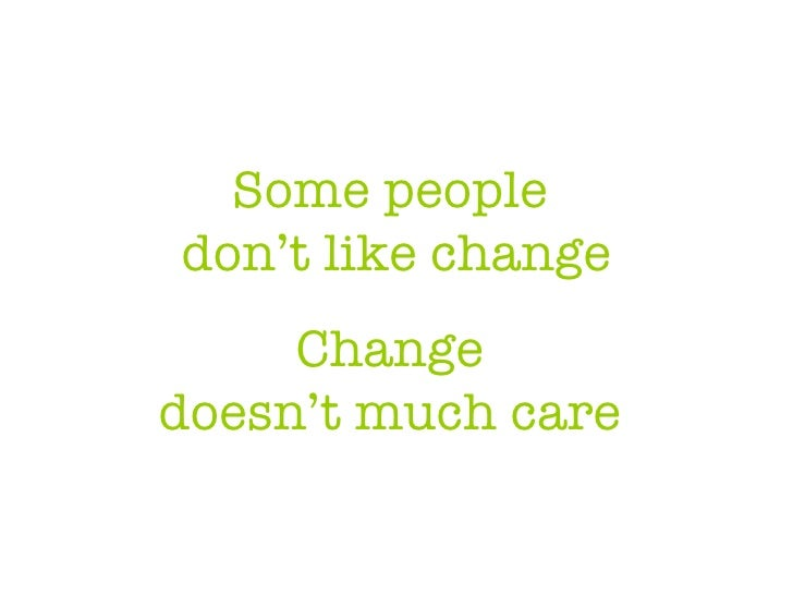 Some people  don't like change Change  doesn't much care