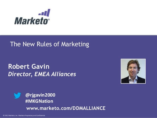 © 2012 Marketo, Inc. Marketo Proprietary and Confidential The New Rules of Marketing Robert Gavin Director, EMEA Alliances...
