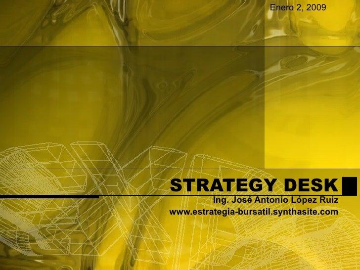 STRATEGY DESK Ing. José Antonio López Ruiz www.estrategia-bursatil.synthasite.com Enero 2, 2009