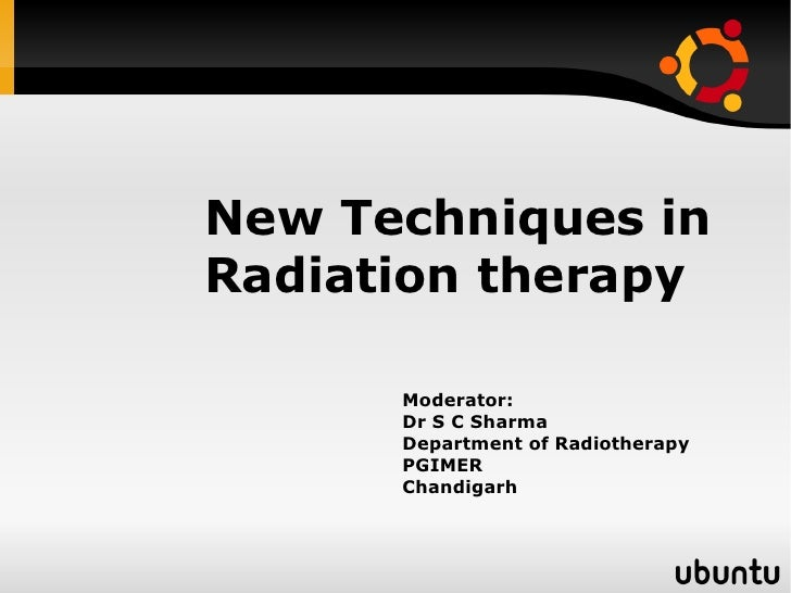 New Techniques inRadiation therapy      Moderator:      Dr S C Sharma      Department of Radiotherapy      PGIMER      Cha...