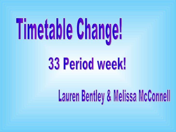 Timetable Change! Lauren Bentley & Melissa McConnell 33 Period week!