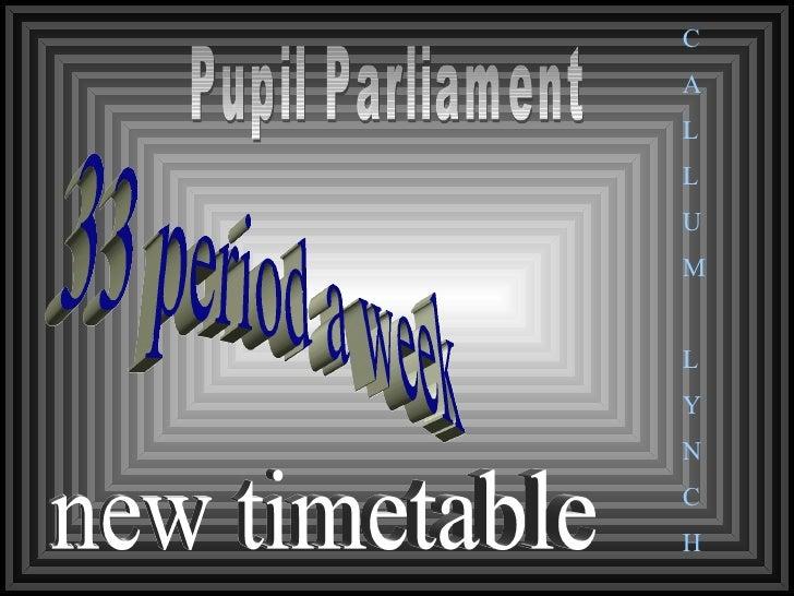 33 period a week  new timetable Pupil Parliament C A L L U M L Y N C H