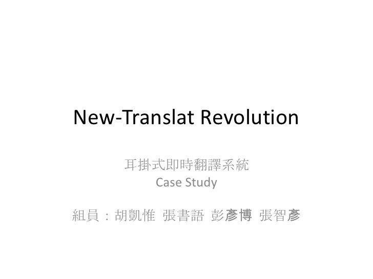 New-Translat Revolution<br />耳掛式即時翻譯系統<br />Case Study<br />組員:胡凱惟  張書語  彭彥博  張智彥<br />
