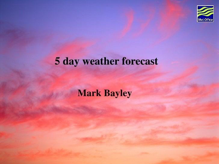 5 day weather forecast  Mark Bayley
