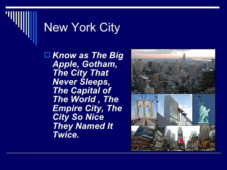New York City <ul><li>Know as The Big Apple, Gotham, The City That Never Sleeps, The Capital of The World , The Empire Cit...