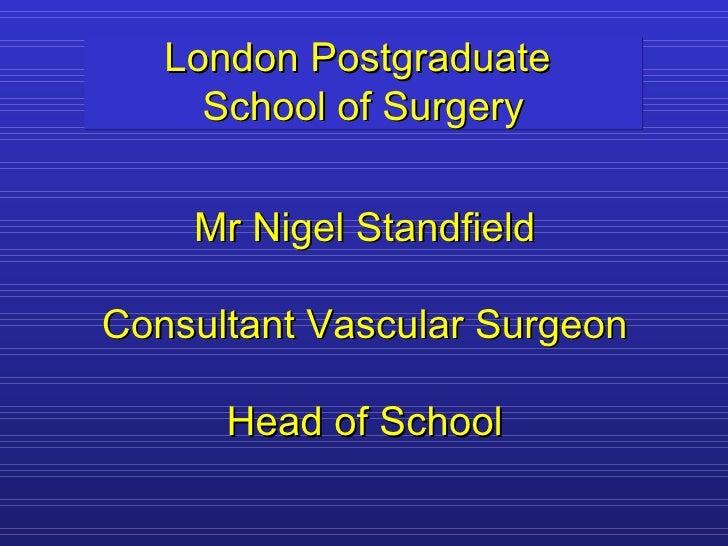 London Postgraduate  School of Surgery Mr Nigel Standfield Consultant Vascular Surgeon Head of School