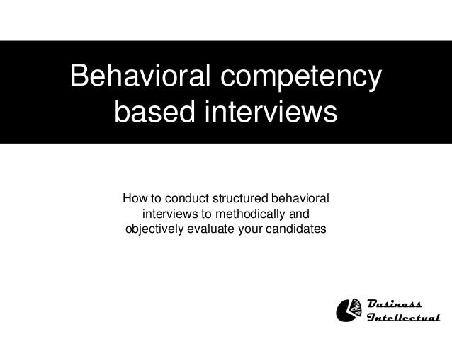 Behavioral competency based interviews How to conduct structured behavioral interviews to methodically and objectively eva...