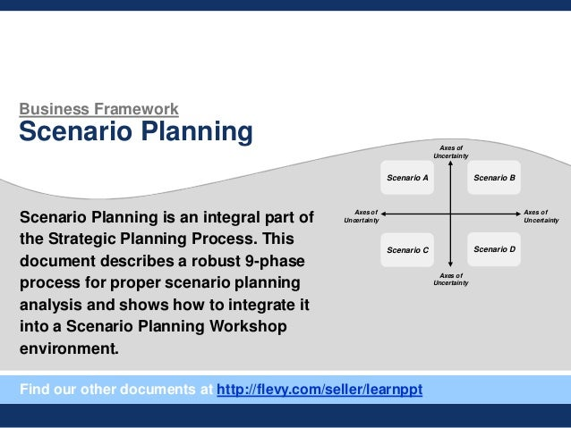 Business Framework Scenario Planning Scenario Planning is an integral part of the Strategic Planning Process. This documen...