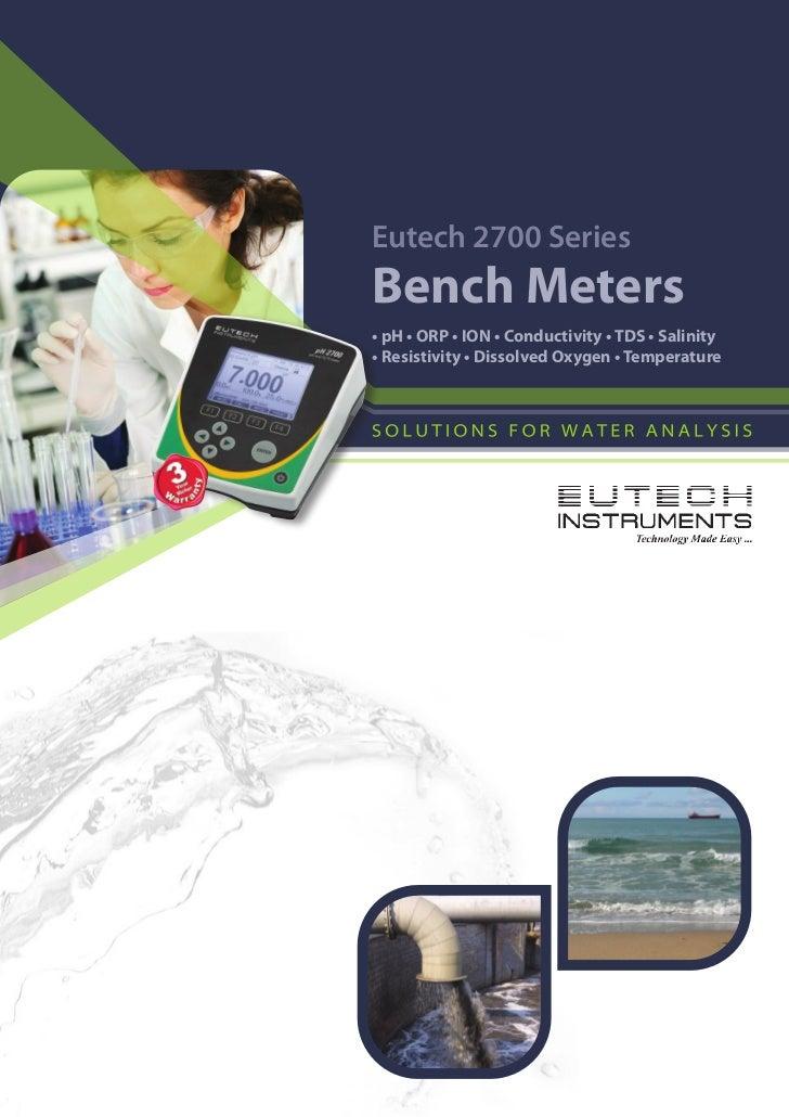 Eutech 2700 SeriesBench Meters• pH • ORP • ION • Conductivity • TDS • Salinity• Resistivity • Dissolved Oxygen • Temperature