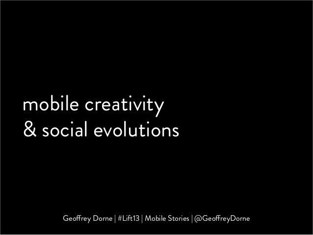 mobile creativity& social evolutions    Geoffrey Dorne | #Lift13 | Mobile Stories | @GeoffreyDorne