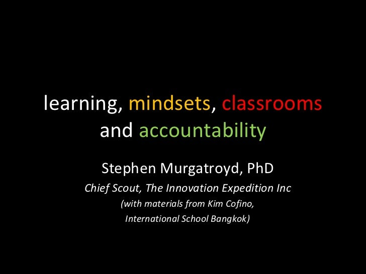 learning,  mindsets ,  classrooms  and  accountability Stephen Murgatroyd, PhD Chief Scout, The Innovation Expedition Inc ...