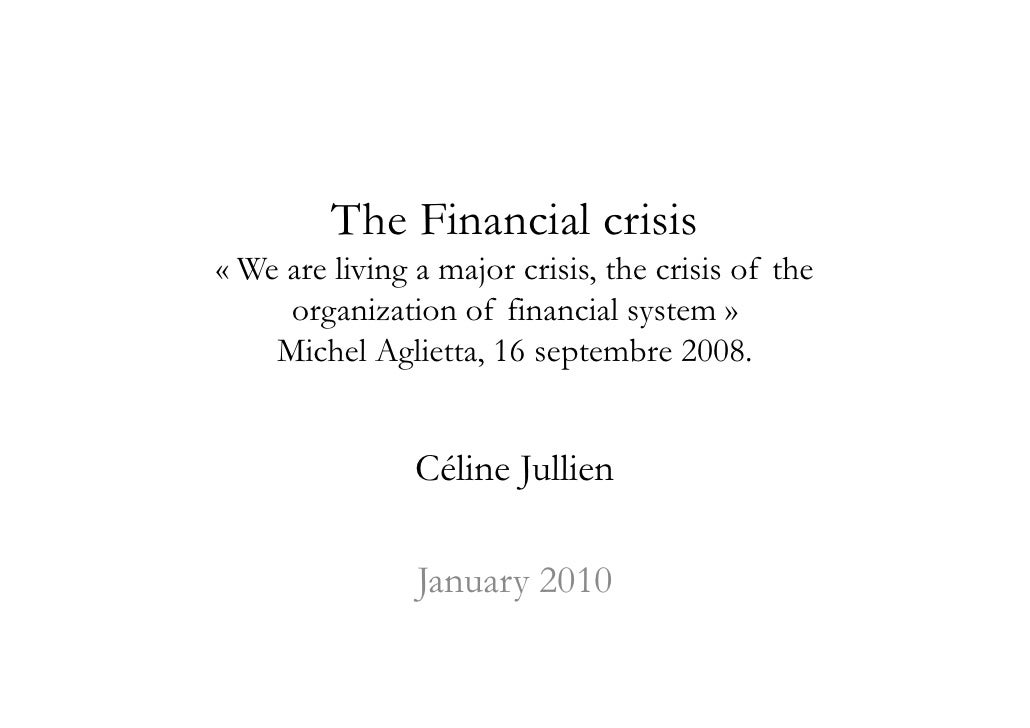 The Financial crisis « We are living a major crisis, the crisis of the      organization of financial system »     Michel ...