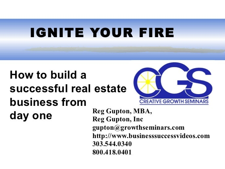 IGNITE YOUR FIREHow to build asuccessful real estatebusiness from               Reg Gupton, MBA,day one        Reg Gupton...