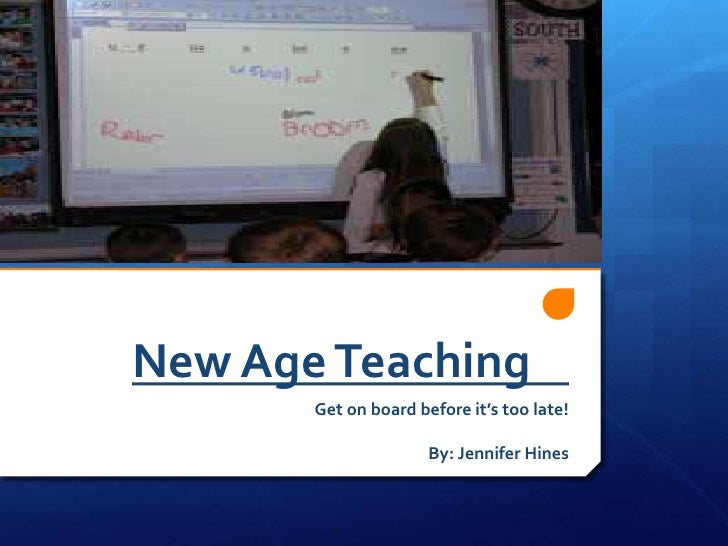 New Age Teaching<br />Get on board before it's too late!<br />By: Jennifer Hines<br />