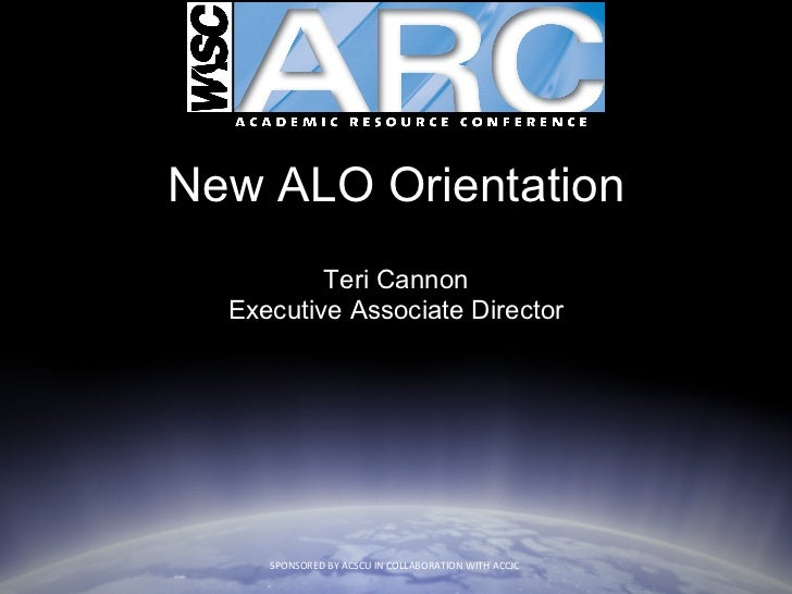New ALO Orientation Teri Cannon Executive Associate Director SPONSORED BY ACSCU IN COLLABORATION WITH ACCJC
