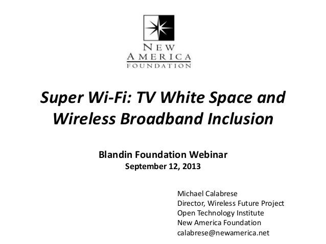 Super Wi-Fi: TV White Space and Wireless Broadband Inclusion Blandin Foundation Webinar September 12, 2013 Michael Calabre...