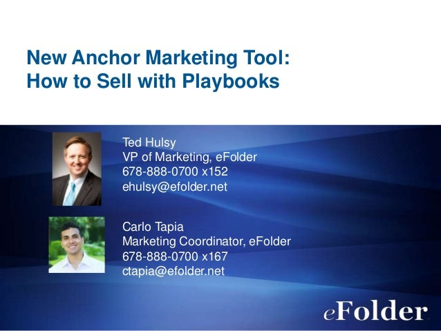 New Anchor Marketing Tool: How to Sell with Playbooks Ted Hulsy VP of Marketing, eFolder 678-888-0700 x152 ehulsy@efolder....