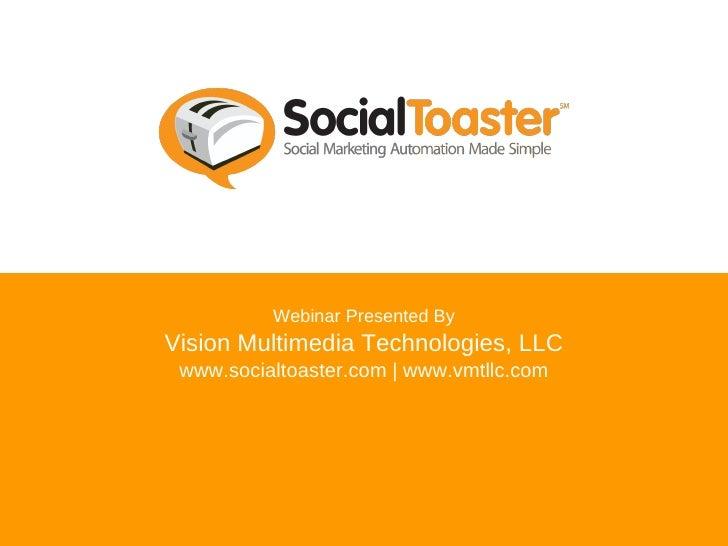 Webinar Presented By Vision Multimedia Technologies, LLC www.socialtoaster.com | www.vmtllc.com