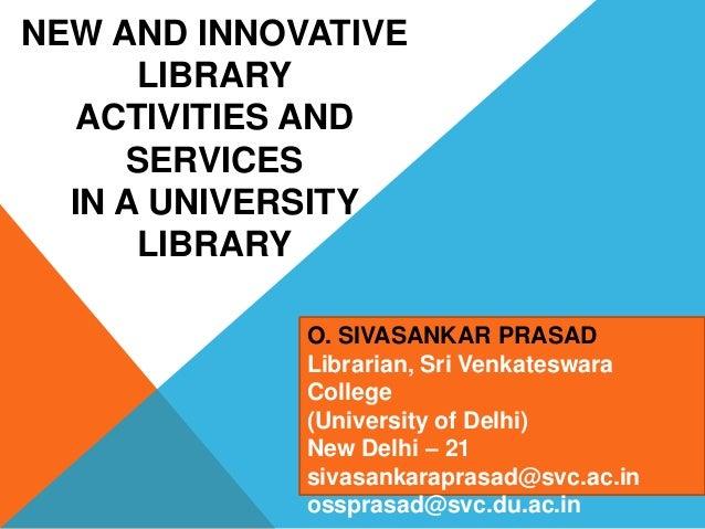 NEW AND INNOVATIVELIBRARYACTIVITIES ANDSERVICESIN A UNIVERSITYLIBRARYO. SIVASANKAR PRASADLibrarian, Sri VenkateswaraColleg...